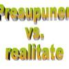 Presupuneri vs. realitate
